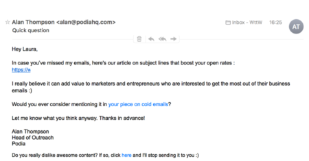 From: Alan@podiahq.com  I really believe it can add value to marketers and entrepreneurs who are interested to get the most out of their business emails :)  Would you ever consider mentioning it in your piece on cold emails?  Let me know what you think anyway. Thanks in advance!